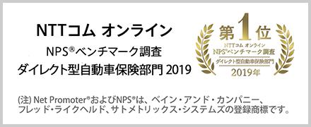 NTTコム オンライン NPS®ベンチマーク調査 ダイレクト型自動車保険部門 2019 第1位 (注)Net Promoter®およびNPS®は、ベイン・アンド・カンパニー、フレッド・ライクヘルド、サトメトリックス・システムズの登録商標です。