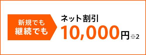 新規でも継続でもネット割引10,000円※2